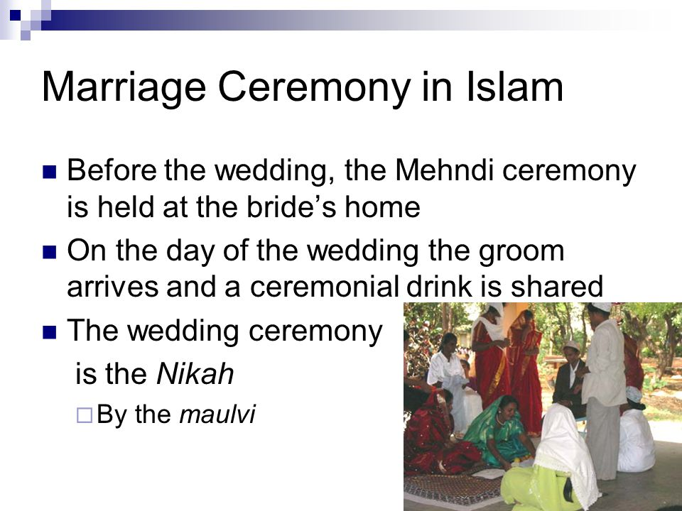 Marriage Ceremony in Islam Before the wedding, the Mehndi ceremony is held at the bride's home On the day of the wedding the groom arrives and a ceremonial drink is shared The wedding ceremony is the Nikah  By the maulvi