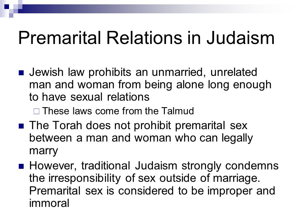 Premarital Relations in Judaism Jewish law prohibits an unmarried, unrelated man and woman from being alone long enough to have sexual relations  The