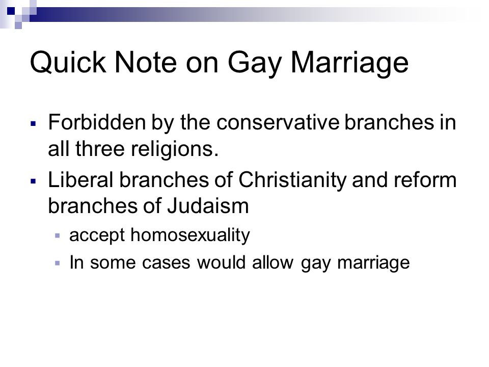 Quick Note on Gay Marriage  Forbidden by the conservative branches in all three religions.  Liberal branches of Christianity and reform branches of