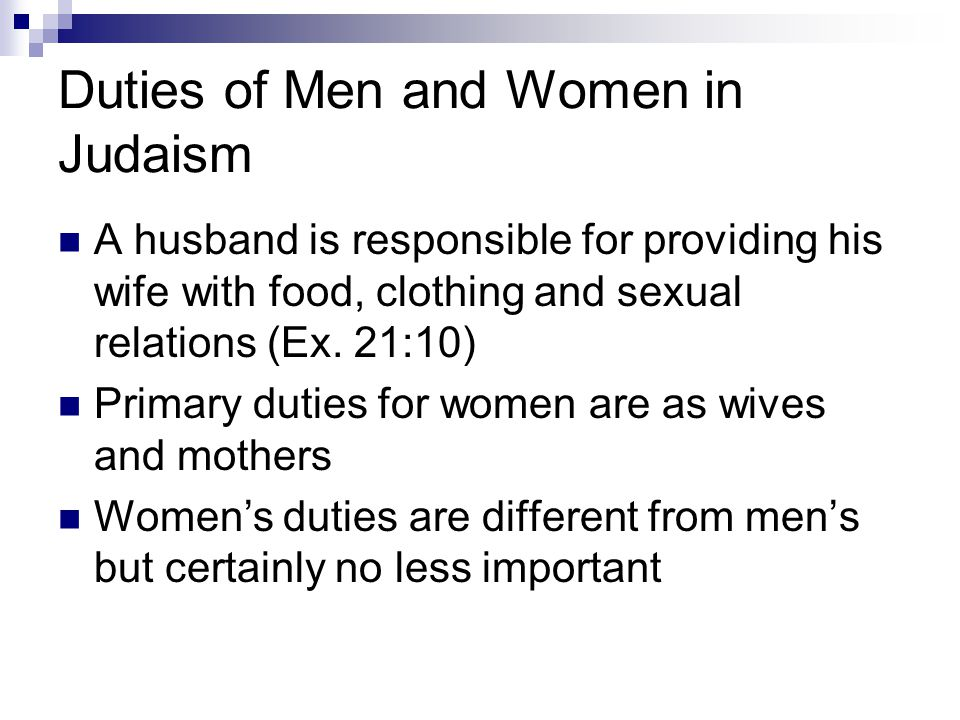 Duties of Men and Women in Judaism A husband is responsible for providing his wife with food, clothing and sexual relations (Ex.