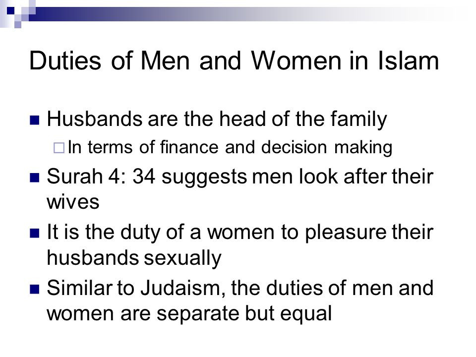 Duties of Men and Women in Islam Husbands are the head of the family  In terms of finance and decision making Surah 4: 34 suggests men look after their wives It is the duty of a women to pleasure their husbands sexually Similar to Judaism, the duties of men and women are separate but equal