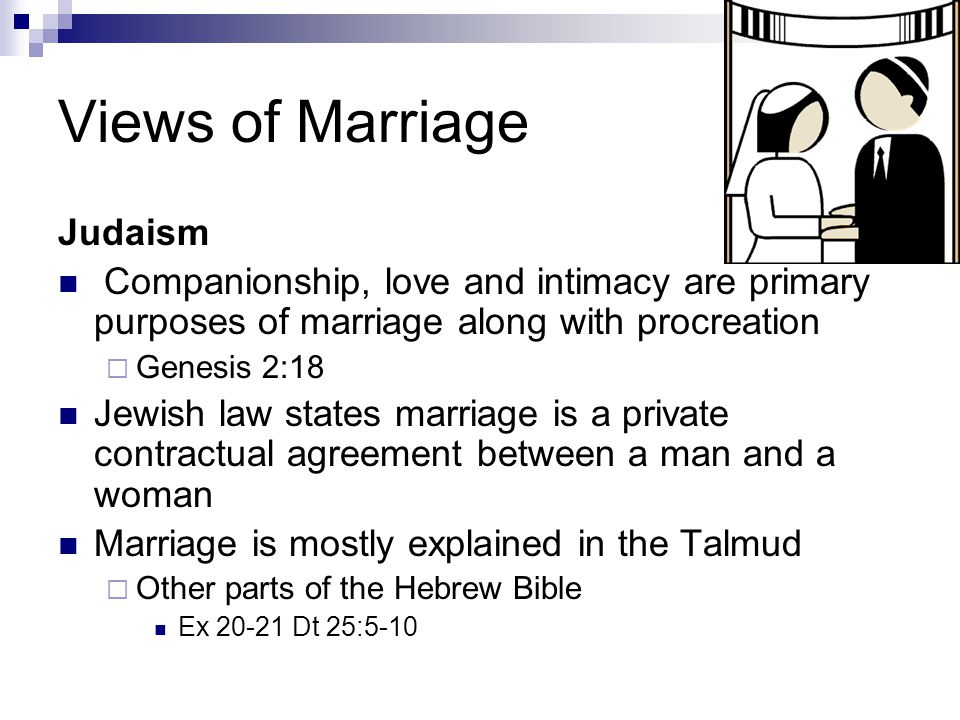 Views of Marriage Judaism Companionship, love and intimacy are primary purposes of marriage along with procreation  Genesis 2:18 Jewish law states marriage is a private contractual agreement between a man and a woman Marriage is mostly explained in the Talmud  Other parts of the Hebrew Bible Ex 20-21 Dt 25:5-10