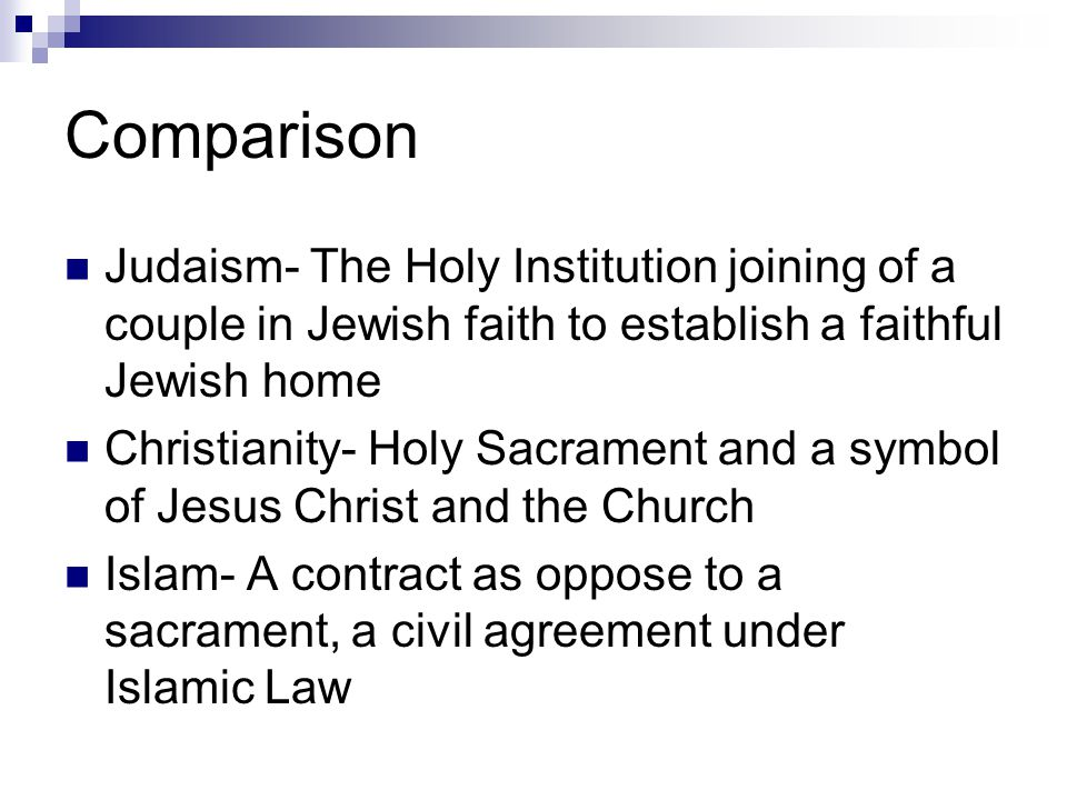 Comparison Judaism- The Holy Institution joining of a couple in Jewish faith to establish a faithful Jewish home Christianity- Holy Sacrament and a symbol of Jesus Christ and the Church Islam- A contract as oppose to a sacrament, a civil agreement under Islamic Law