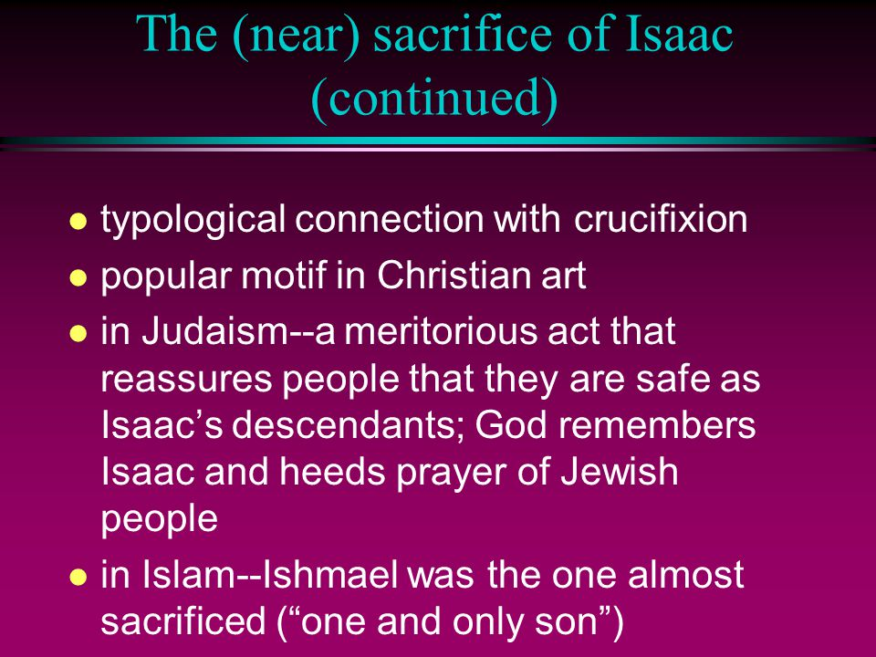 The (near) sacrifice of Isaac (continued) l typological connection with crucifixion l popular motif in Christian art l in Judaism--a meritorious act that reassures people that they are safe as Isaac's descendants; God remembers Isaac and heeds prayer of Jewish people l in Islam--Ishmael was the one almost sacrificed ( one and only son )