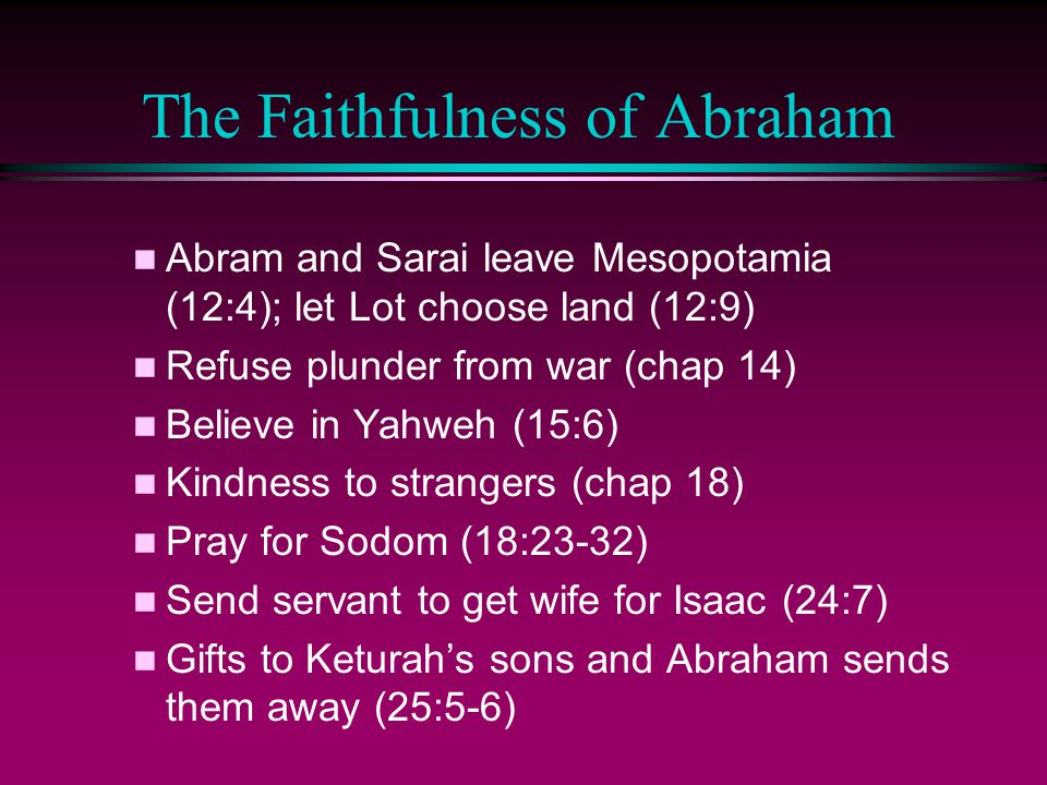 The Faithfulness of Abraham n Abram and Sarai leave Mesopotamia (12:4); let Lot choose land (12:9) n Refuse plunder from war (chap 14) n Believe in Yahweh (15:6) n Kindness to strangers (chap 18) n Pray for Sodom (18:23-32) n Send servant to get wife for Isaac (24:7) n Gifts to Keturah's sons and Abraham sends them away (25:5-6)