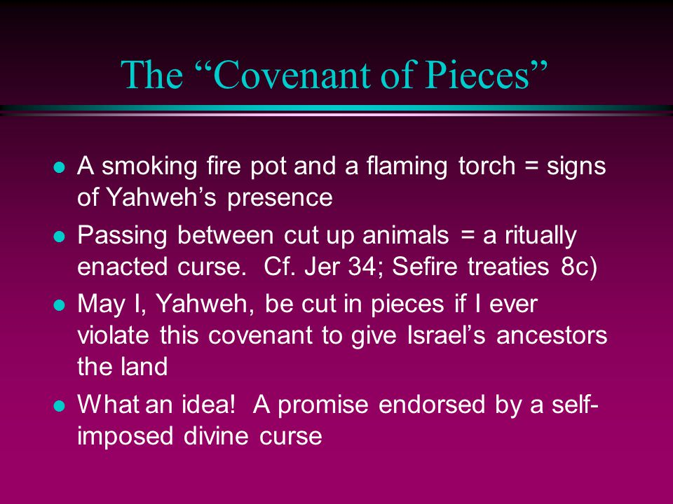 The Covenant of Pieces l A smoking fire pot and a flaming torch = signs of Yahweh's presence l Passing between cut up animals = a ritually enacted curse.