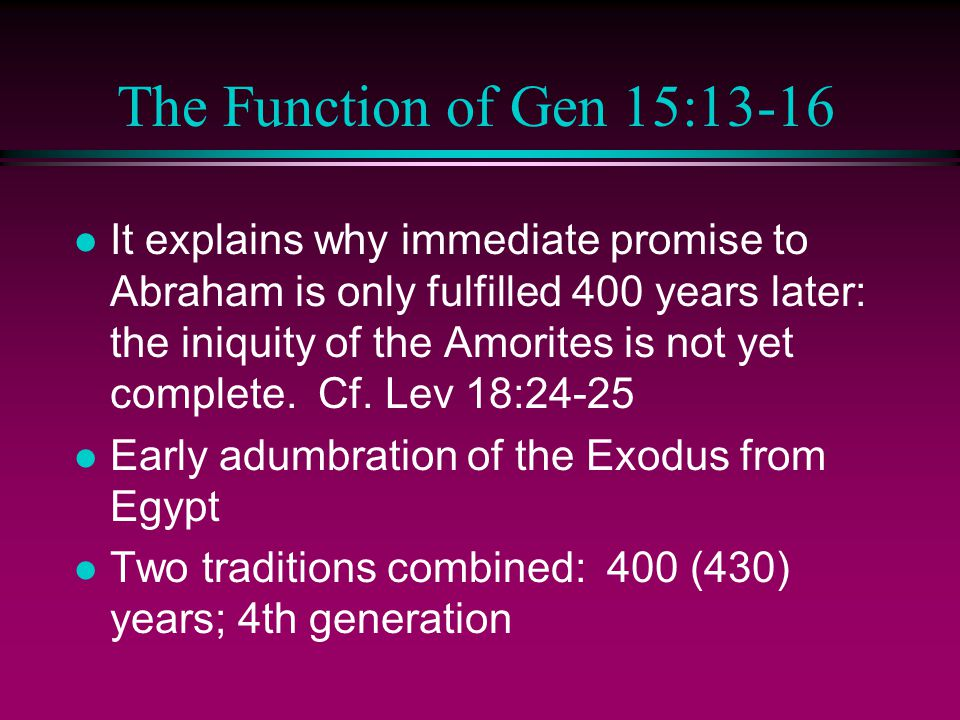 The Function of Gen 15:13-16 l It explains why immediate promise to Abraham is only fulfilled 400 years later: the iniquity of the Amorites is not yet complete.
