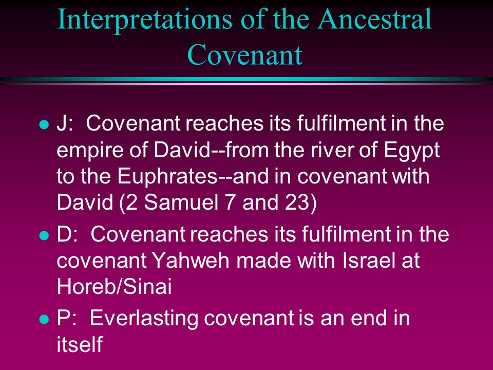 Interpretations of the Ancestral Covenant l J: Covenant reaches its fulfilment in the empire of David--from the river of Egypt to the Euphrates--and in covenant with David (2 Samuel 7 and 23) l D: Covenant reaches its fulfilment in the covenant Yahweh made with Israel at Horeb/Sinai l P: Everlasting covenant is an end in itself