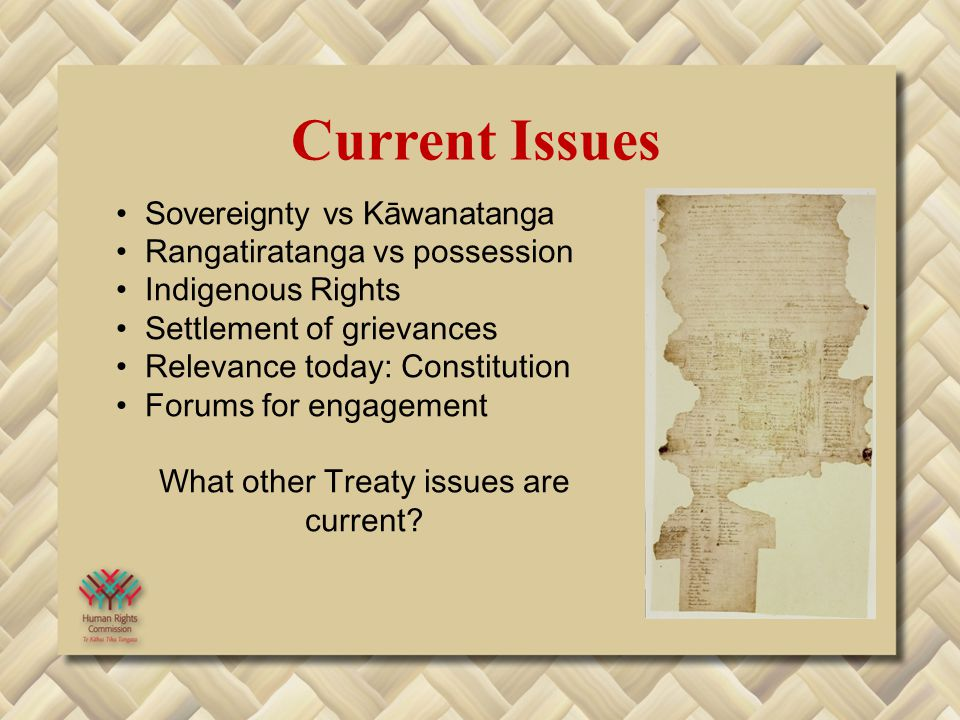 Sovereignty vs Kāwanatanga Rangatiratanga vs possession Indigenous Rights Settlement of grievances Relevance today: Constitution Forums for engagement What other Treaty issues are current.