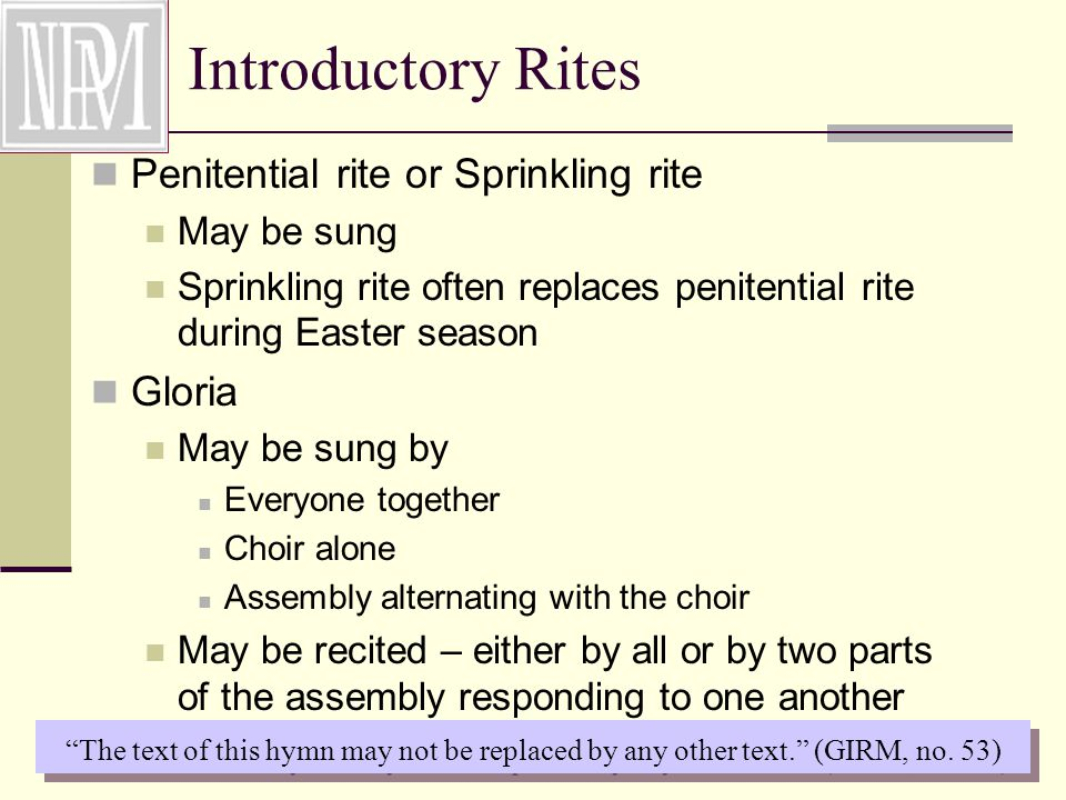 Introductory Rites Penitential rite or Sprinkling rite May be sung Sprinkling rite often replaces penitential rite during Easter season Gloria May be sung by Everyone together Choir alone Assembly alternating with the choir May be recited – either by all or by two parts of the assembly responding to one another The text of this hymn may not be replaced by any other text. (GIRM, no.