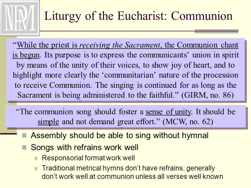 Liturgy of the Eucharist: Communion Assembly should be able to sing without hymnal Songs with refrains work well Responsorial format work well Traditional metrical hymns don't have refrains; generally don't work well at communion unless all verses well known While the priest is receiving the Sacrament, the Communion chant is begun.
