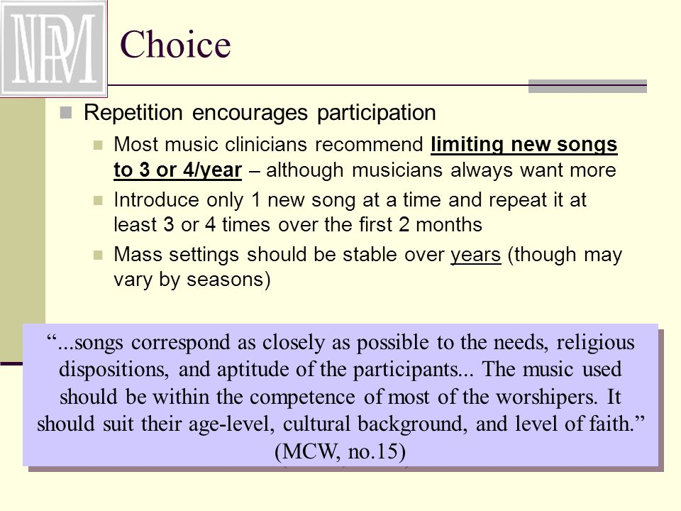 Choice Repetition encourages participation Most music clinicians recommend limiting new songs to 3 or 4/year – although musicians always want more Introduce only 1 new song at a time and repeat it at least 3 or 4 times over the first 2 months Mass settings should be stable over years (though may vary by seasons) ...songs correspond as closely as possible to the needs, religious dispositions, and aptitude of the participants...