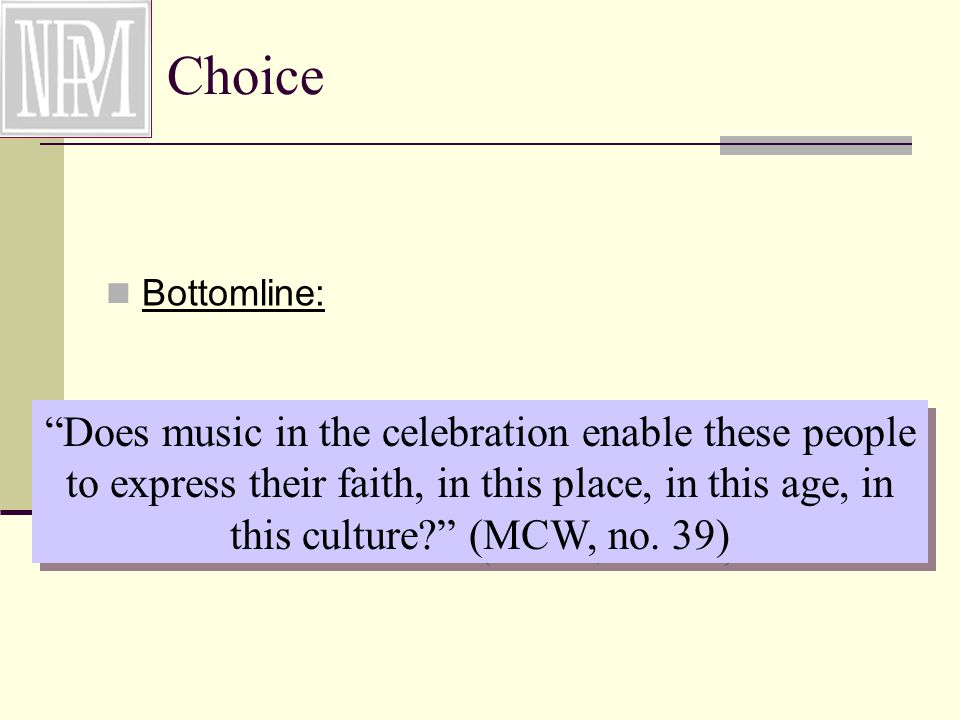 Choice Bottomline: Does music in the celebration enable these people to express their faith, in this place, in this age, in this culture (MCW, no.