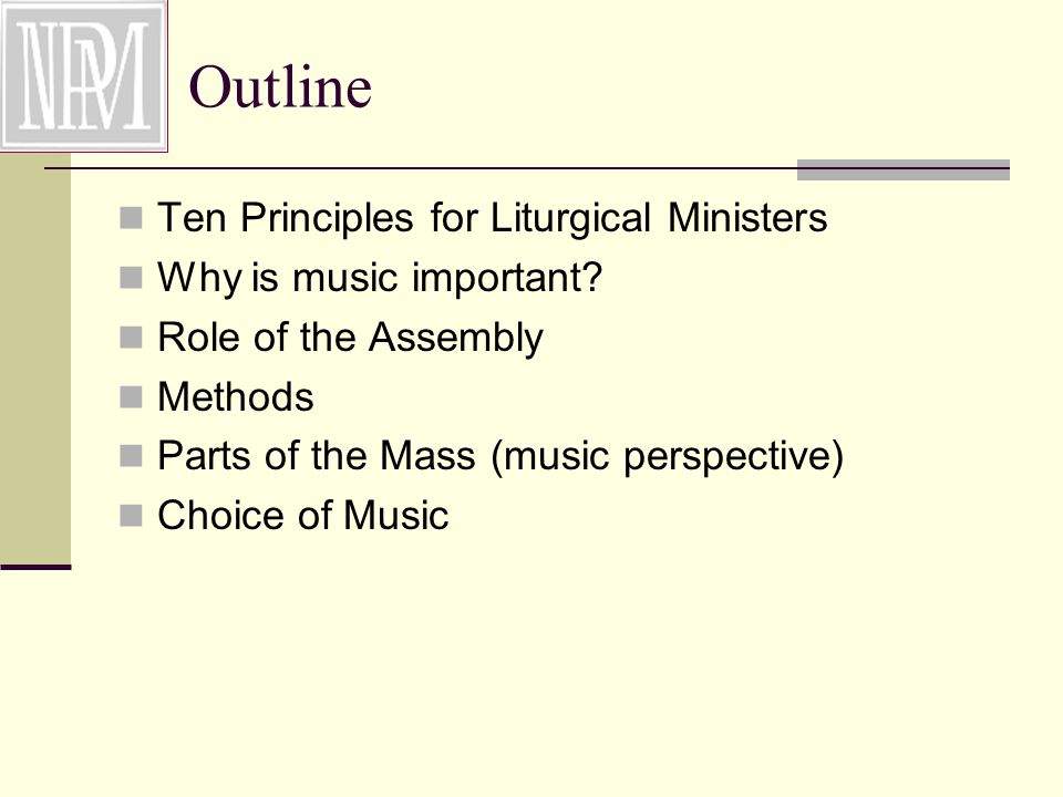 Outline Ten Principles for Liturgical Ministers Why is music important.