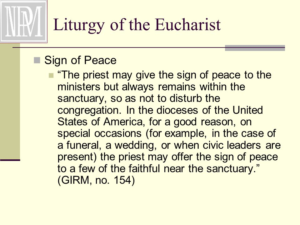 Liturgy of the Eucharist Sign of Peace The priest may give the sign of peace to the ministers but always remains within the sanctuary, so as not to disturb the congregation.
