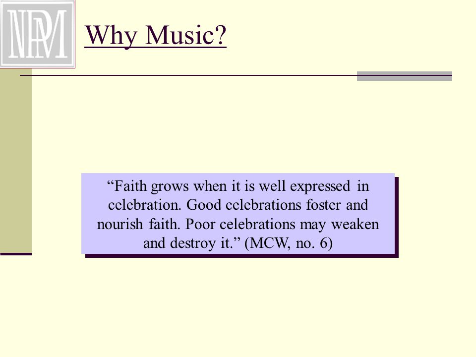 Why Music. Faith grows when it is well expressed in celebration.