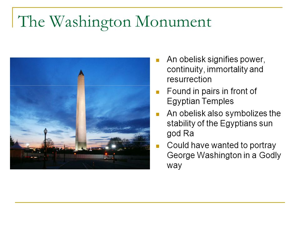 The Washington Monument An obelisk signifies power, continuity, immortality and resurrection Found in pairs in front of Egyptian Temples An obelisk also symbolizes the stability of the Egyptians sun god Ra Could have wanted to portray George Washington in a Godly way