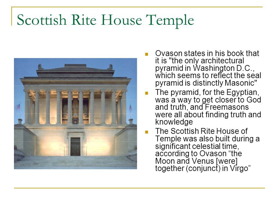 Scottish Rite House Temple Ovason states in his book that it is the only architectural pyramid in Washington D.C., which seems to reflect the seal pyramid is distinctly Masonic The pyramid, for the Egyptian, was a way to get closer to God and truth, and Freemasons were all about finding truth and knowledge The Scottish Rite House of Temple was also built during a significant celestial time, according to Ovason the Moon and Venus [were] together (conjunct) in Virgo