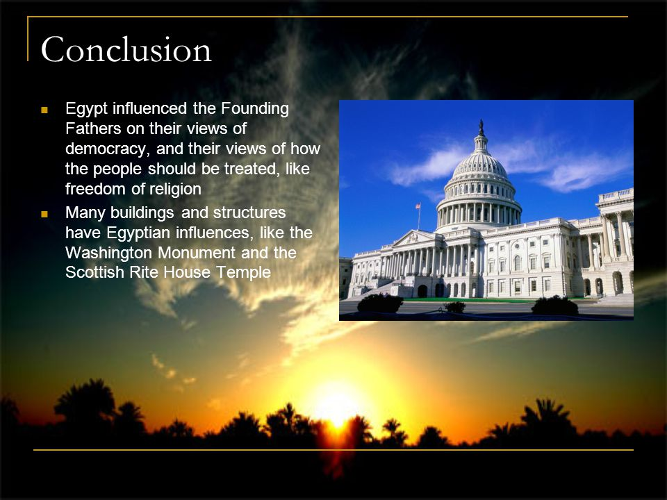 Conclusion Egypt influenced the Founding Fathers on their views of democracy, and their views of how the people should be treated, like freedom of religion Many buildings and structures have Egyptian influences, like the Washington Monument and the Scottish Rite House Temple