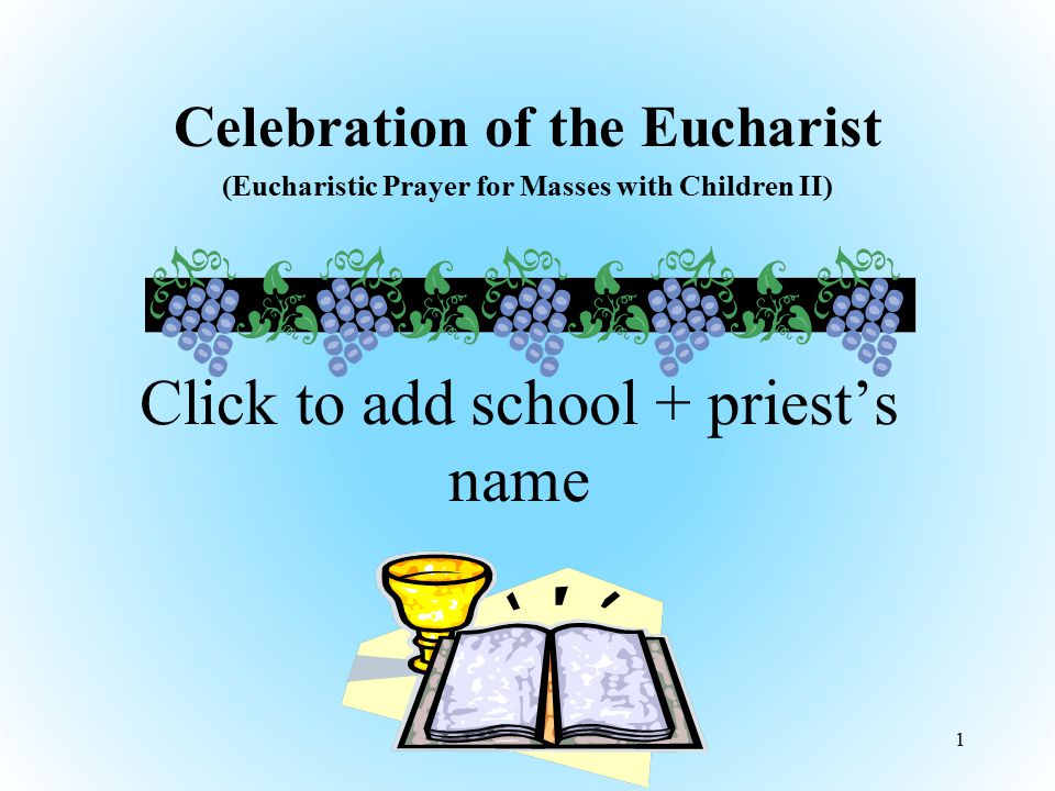 EUCHARISTIC PRAYER FOR MASSES WITH CHILDREN II Priest: The Lord be with you All: And also with you Priest: Lift up your hearts All: We lift them up to the Lord Priest: Let us give thanks to the Lord our God All: It is right to give him thanks and praise 22