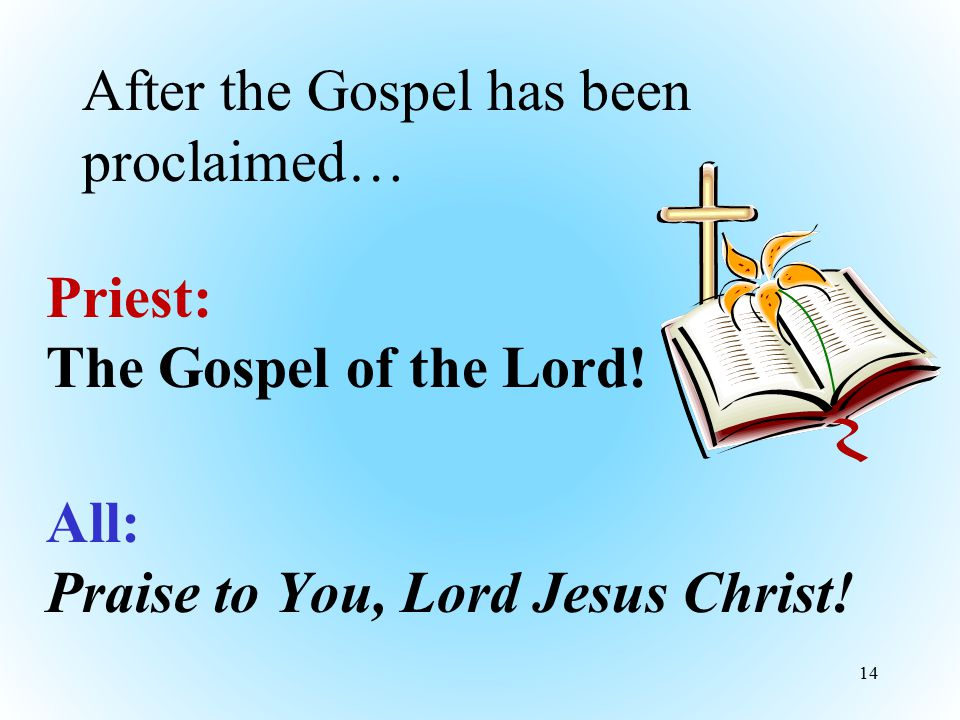 After the Gospel has been proclaimed… Priest: The Gospel of the Lord! All: Praise to You, Lord Jesus Christ! 14