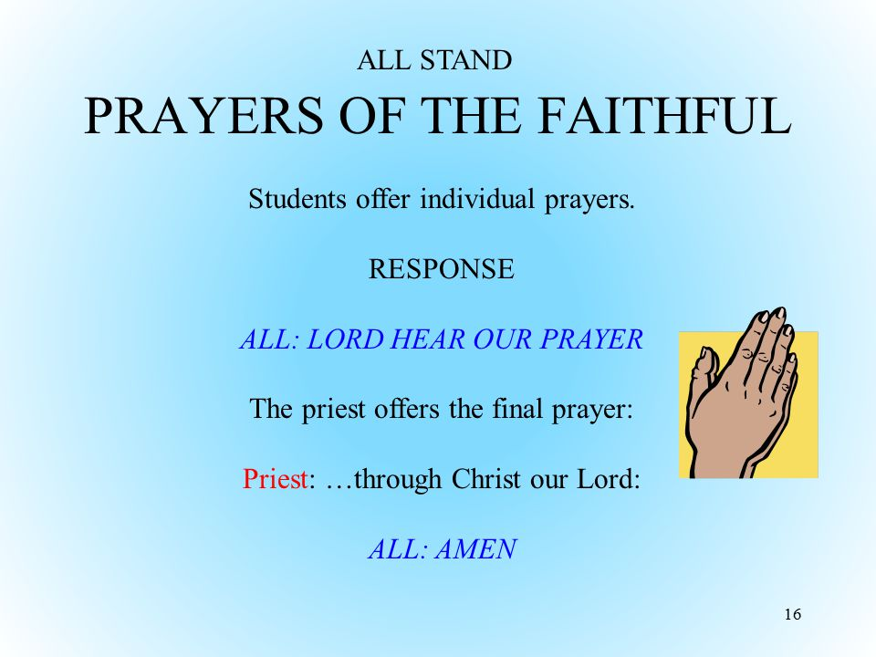 PRAYERS OF THE FAITHFUL 16 Students offer individual prayers. RESPONSE ALL: LORD HEAR OUR PRAYER The priest offers the final prayer: Priest: …through
