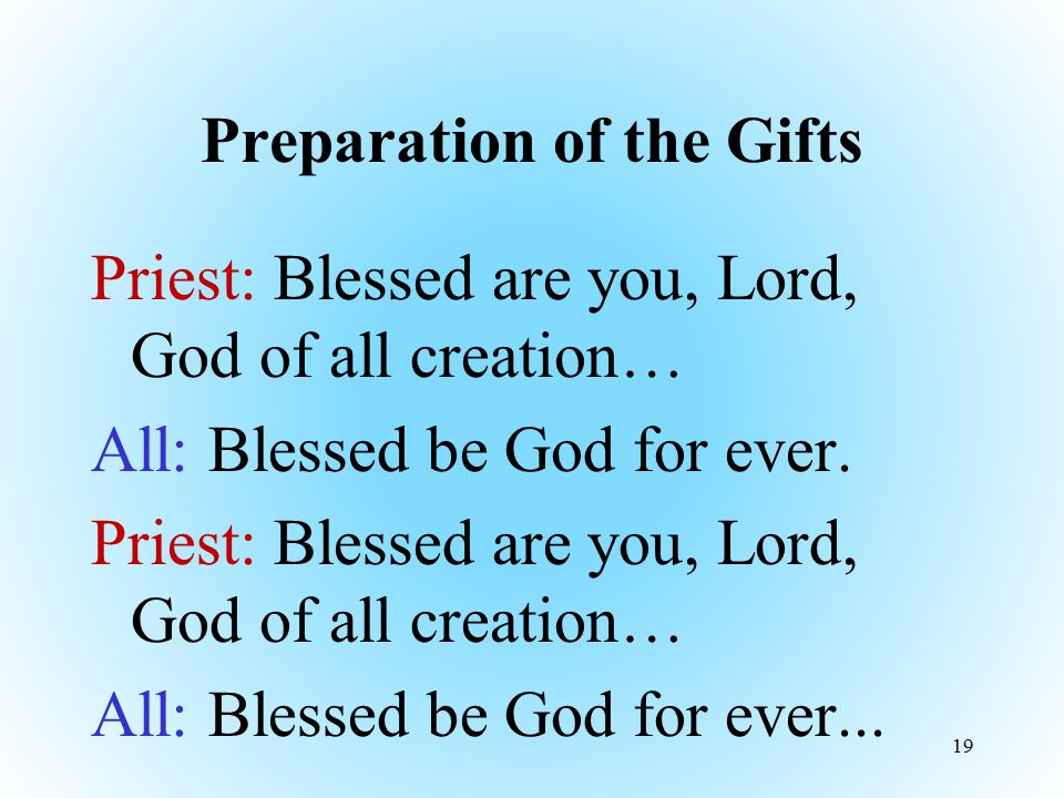 Preparation of the Gifts Priest: Blessed are you, Lord, God of all creation… All: Blessed be God for ever. Priest: Blessed are you, Lord, God of all c