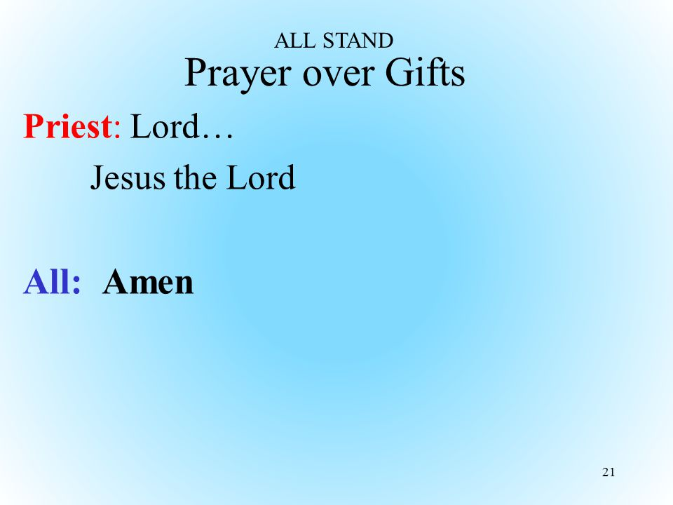 Prayer over Gifts Priest: Lord… Jesus the Lord All: Amen 21 ALL STAND