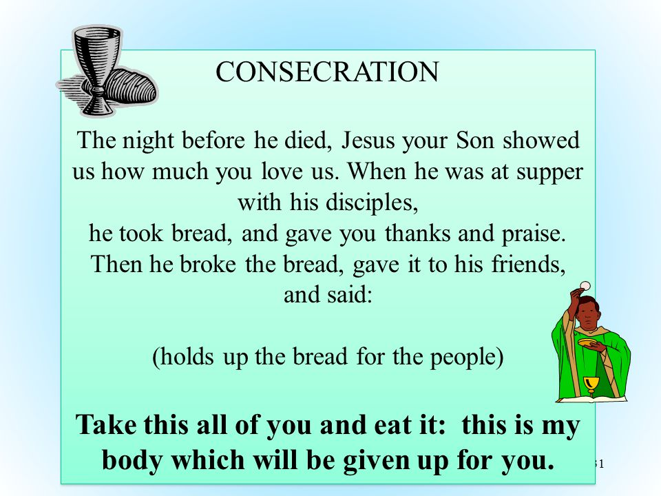 31 CONSECRATION The night before he died, Jesus your Son showed us how much you love us. When he was at supper with his disciples, he took bread, and