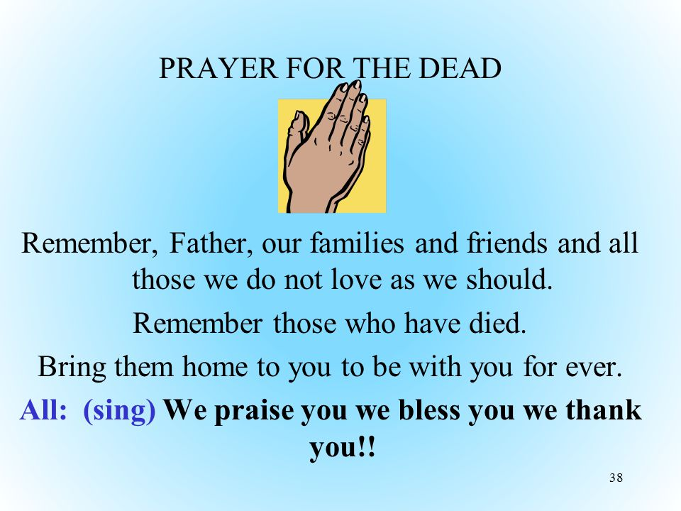 PRAYER FOR THE DEAD Remember, Father, our families and friends and all those we do not love as we should. Remember those who have died. Bring them hom