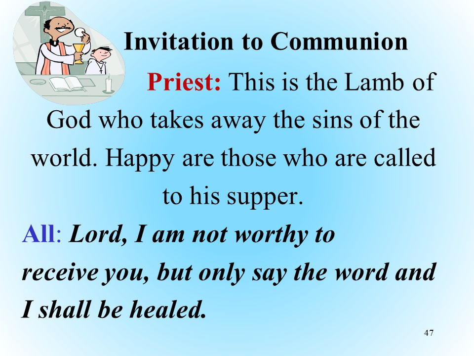 Invitation to Communion Priest: This is the Lamb of God who takes away the sins of the world. Happy are those who are called to his supper. All: Lord,