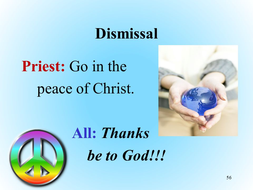 Dismissal Priest: Go in the peace of Christ. All: Thanks be to God!!! 56