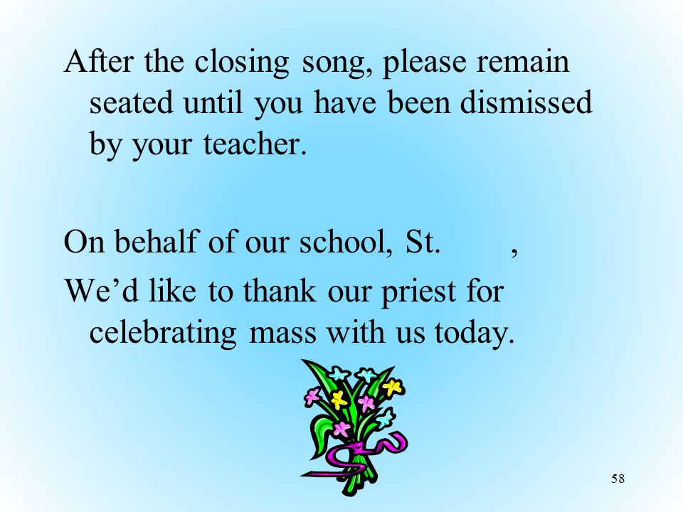 After the closing song, please remain seated until you have been dismissed by your teacher. On behalf of our school, St., We'd like to thank our pries