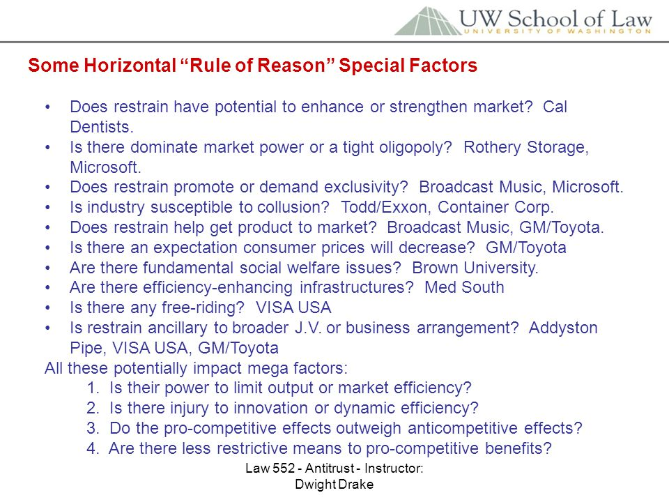 Law 552 - Antitrust - Instructor: Dwight Drake Some Horizontal Rule of Reason Special Factors Does restrain have potential to enhance or strengthen market.