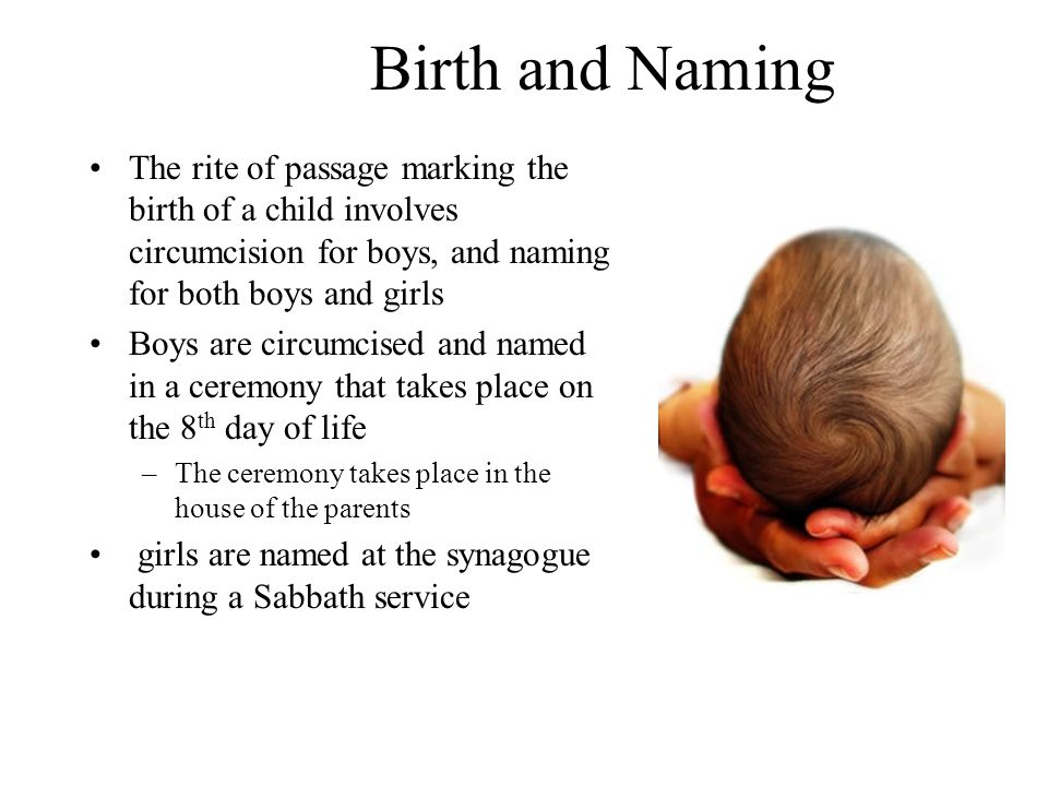 Birth and Naming The rite of passage marking the birth of a child involves circumcision for boys, and naming for both boys and girls Boys are circumcised and named in a ceremony that takes place on the 8 th day of life –The ceremony takes place in the house of the parents girls are named at the synagogue during a Sabbath service