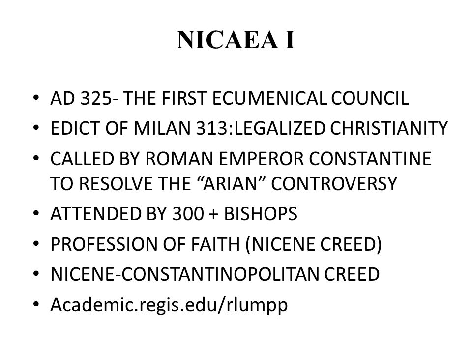 NICAEA I AD 325- THE FIRST ECUMENICAL COUNCIL EDICT OF MILAN 313:LEGALIZED CHRISTIANITY CALLED BY ROMAN EMPEROR CONSTANTINE TO RESOLVE THE ARIAN CONTROVERSY ATTENDED BY 300 + BISHOPS PROFESSION OF FAITH (NICENE CREED) NICENE-CONSTANTINOPOLITAN CREED Academic.regis.edu/rlumpp