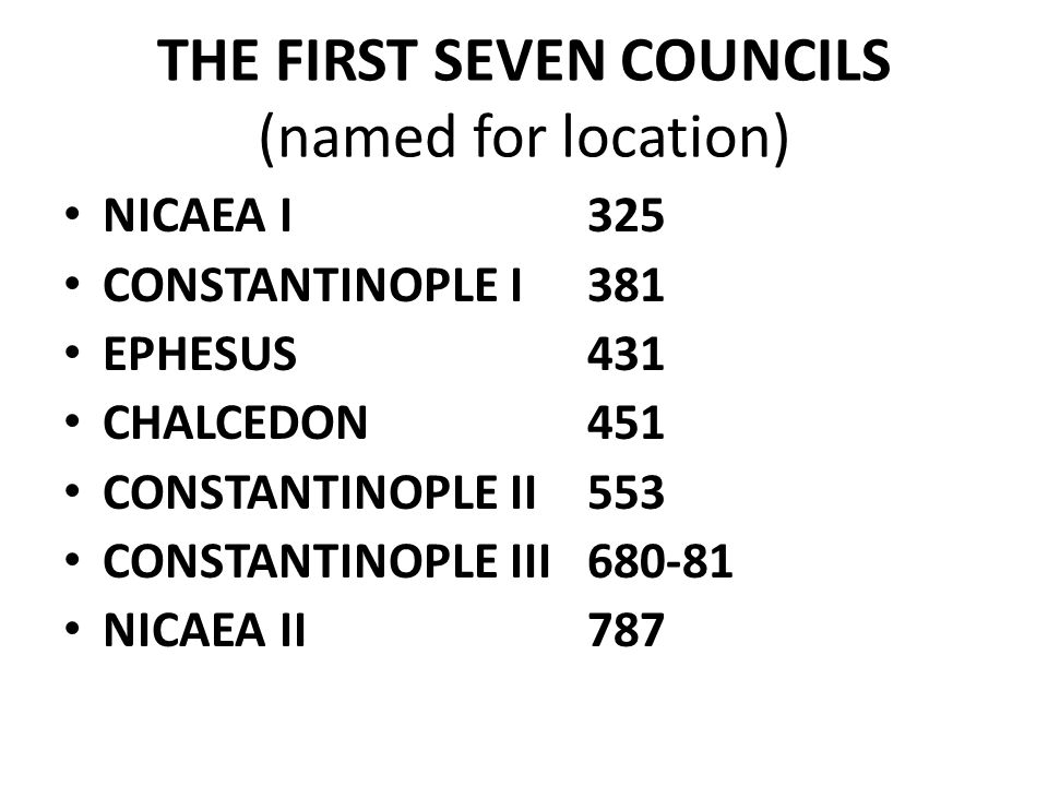 THE FIRST SEVEN COUNCILS (named for location) NICAEA I 325 CONSTANTINOPLE I 381 EPHESUS 431 CHALCEDON 451 CONSTANTINOPLE II 553 CONSTANTINOPLE III 680-81 NICAEA II 787