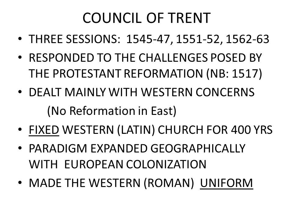 COUNCIL OF TRENT THREE SESSIONS: 1545-47, 1551-52, 1562-63 RESPONDED TO THE CHALLENGES POSED BY THE PROTESTANT REFORMATION (NB: 1517) DEALT MAINLY WITH WESTERN CONCERNS (No Reformation in East) FIXED WESTERN (LATIN) CHURCH FOR 400 YRS PARADIGM EXPANDED GEOGRAPHICALLY WITH EUROPEAN COLONIZATION MADE THE WESTERN (ROMAN) UNIFORM