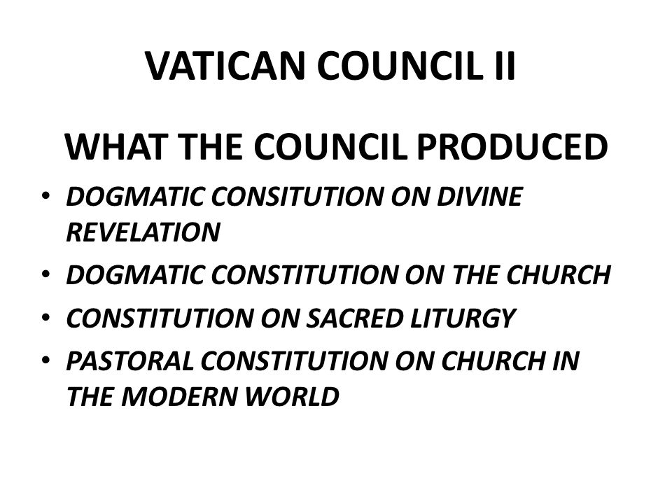 VATICAN COUNCIL II WHAT THE COUNCIL PRODUCED DOGMATIC CONSITUTION ON DIVINE REVELATION DOGMATIC CONSTITUTION ON THE CHURCH CONSTITUTION ON SACRED LITURGY PASTORAL CONSTITUTION ON CHURCH IN THE MODERN WORLD