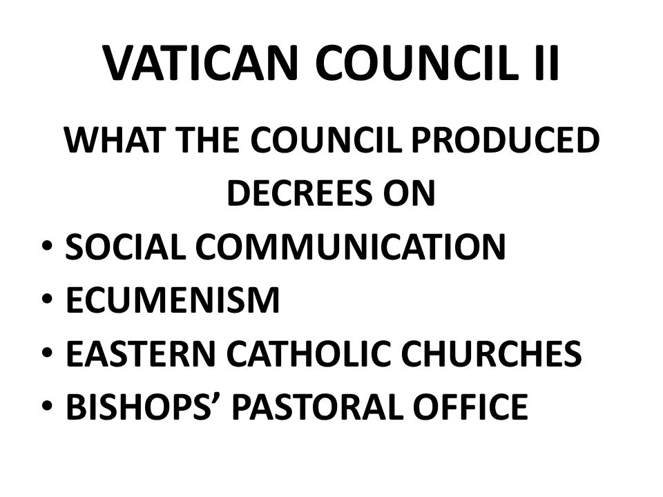 VATICAN COUNCIL II WHAT THE COUNCIL PRODUCED DECREES ON SOCIAL COMMUNICATION ECUMENISM EASTERN CATHOLIC CHURCHES BISHOPS' PASTORAL OFFICE