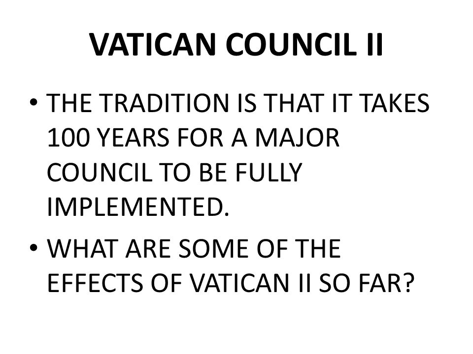 VATICAN COUNCIL II THE TRADITION IS THAT IT TAKES 100 YEARS FOR A MAJOR COUNCIL TO BE FULLY IMPLEMENTED.