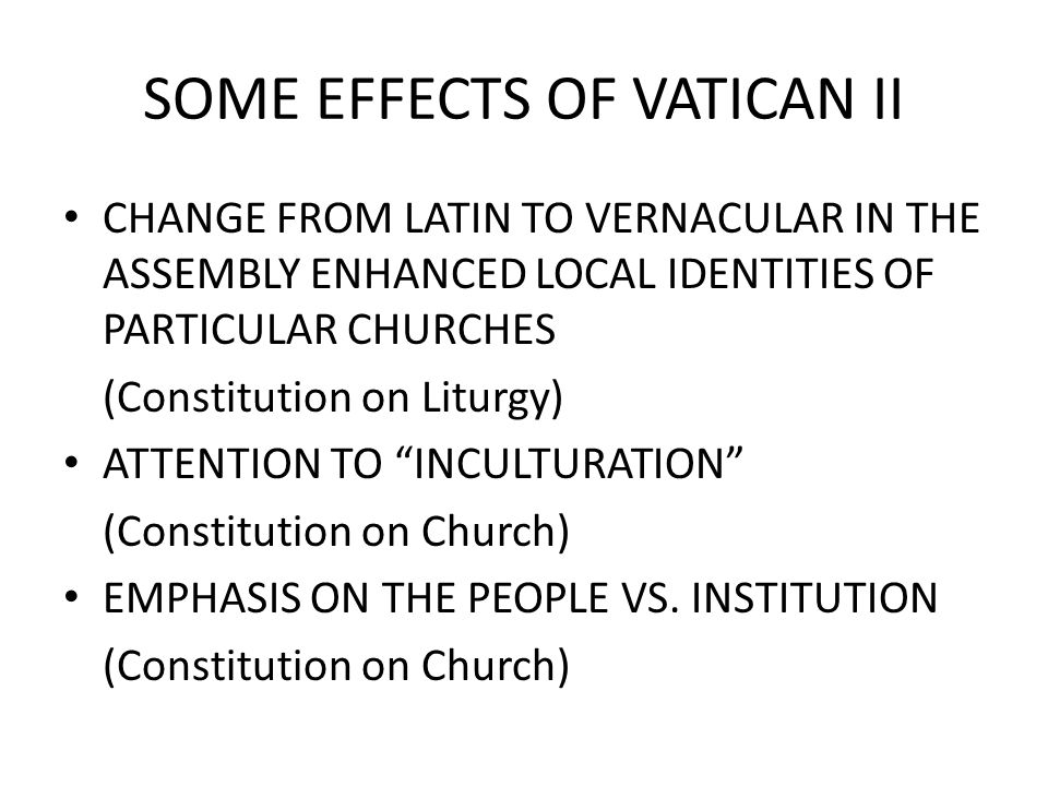 SOME EFFECTS OF VATICAN II CHANGE FROM LATIN TO VERNACULAR IN THE ASSEMBLY ENHANCED LOCAL IDENTITIES OF PARTICULAR CHURCHES (Constitution on Liturgy) ATTENTION TO INCULTURATION (Constitution on Church) EMPHASIS ON THE PEOPLE VS.