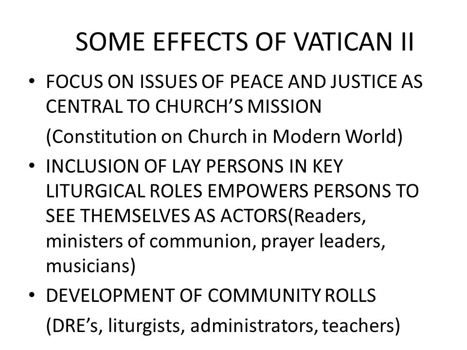 SOME EFFECTS OF VATICAN II FOCUS ON ISSUES OF PEACE AND JUSTICE AS CENTRAL TO CHURCH'S MISSION (Constitution on Church in Modern World) INCLUSION OF LAY PERSONS IN KEY LITURGICAL ROLES EMPOWERS PERSONS TO SEE THEMSELVES AS ACTORS(Readers, ministers of communion, prayer leaders, musicians) DEVELOPMENT OF COMMUNITY ROLLS (DRE's, liturgists, administrators, teachers)