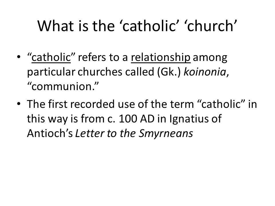 What is the 'catholic' 'church' catholic refers to a relationship among particular churches called (Gk.) koinonia, communion. The first recorded use of the term catholic in this way is from c.