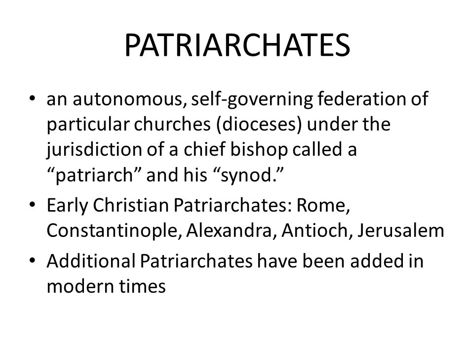 PATRIARCHATES an autonomous, self-governing federation of particular churches (dioceses) under the jurisdiction of a chief bishop called a patriarch and his synod. Early Christian Patriarchates: Rome, Constantinople, Alexandra, Antioch, Jerusalem Additional Patriarchates have been added in modern times