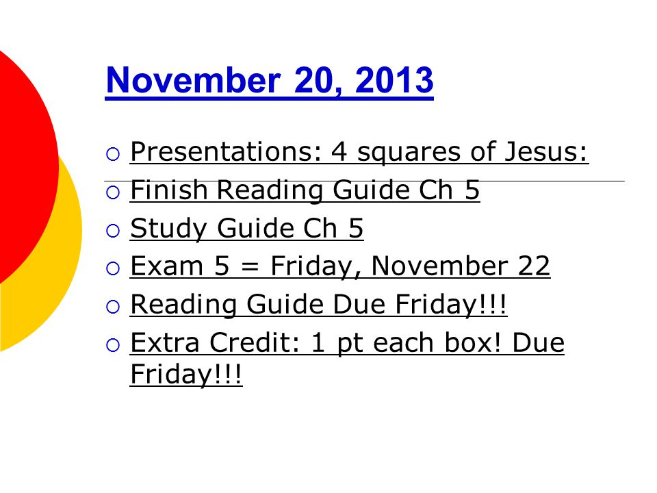 November 20, 2013  Presentations: 4 squares of Jesus:  Finish Reading Guide Ch 5  Study Guide Ch 5  Exam 5 = Friday, November 22  Reading Guide Due Friday!!.