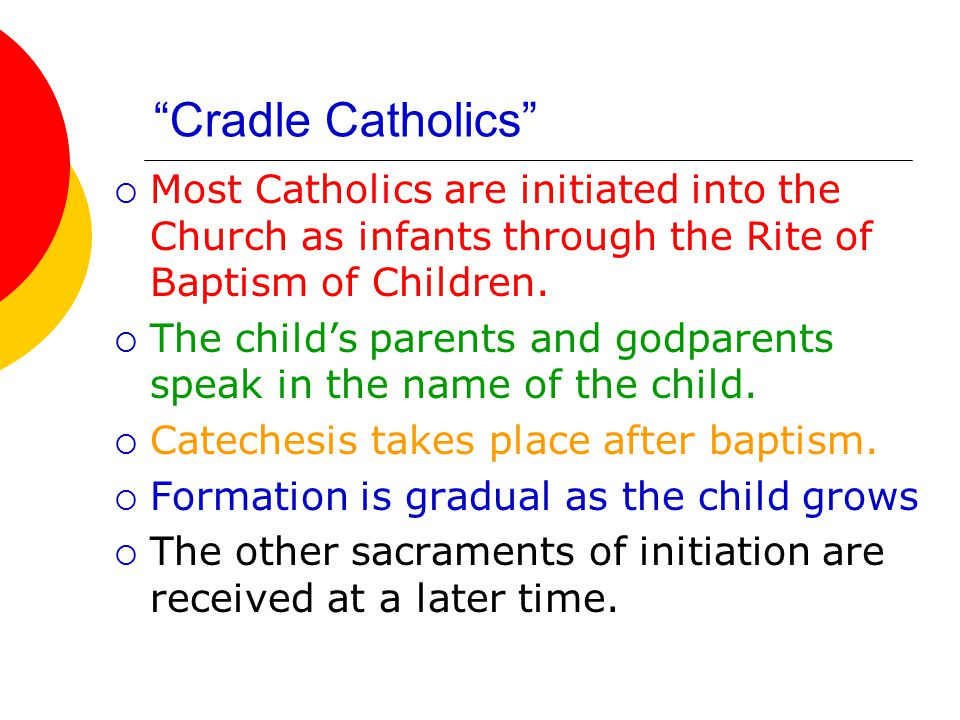 Cradle Catholics  Most Catholics are initiated into the Church as infants through the Rite of Baptism of Children.
