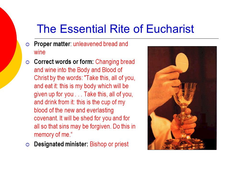 The Essential Rite of Eucharist  Proper matter : unleavened bread and wine  Correct words or form: Changing bread and wine into the Body and Blood of Christ by the words: Take this, all of you, and eat it: this is my body which will be given up for you...