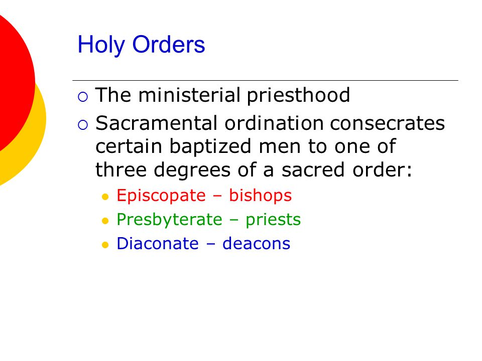  The ministerial priesthood  Sacramental ordination consecrates certain baptized men to one of three degrees of a sacred order: Episcopate – bishops Presbyterate – priests Diaconate – deacons