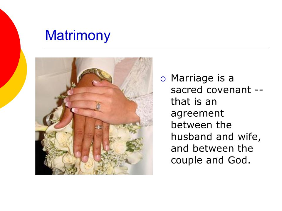 Matrimony  Marriage is a sacred covenant -- that is an agreement between the husband and wife, and between the couple and God.